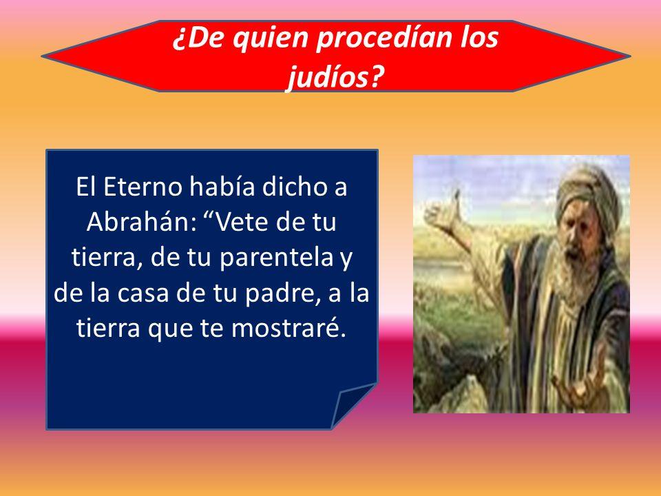 ¿De quien procedían los judíos? El Eterno había dicho a Abrahán: Vete de tu tierra, de tu parentela y de la casa de tu padre, a la tierra que te mostr