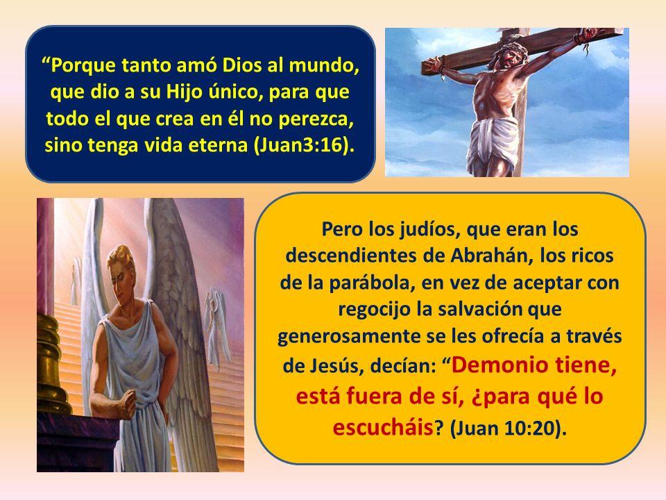 Porque tanto amó Dios al mundo, que dio a su Hijo único, para que todo el que crea en él no perezca, sino tenga vida eterna (Juan3:16). Pero los judío