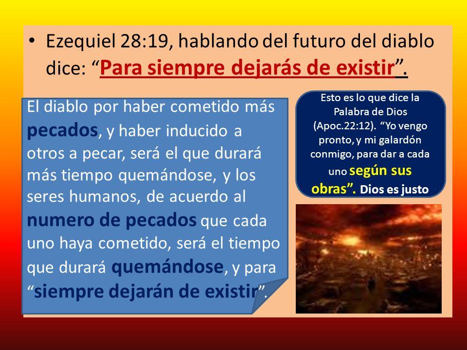 Ezequiel 28:19, hablando del futuro del diablo dice: Para siempre dejarás de existir. El diablo por haber cometido más pecados, y haber inducido a otr