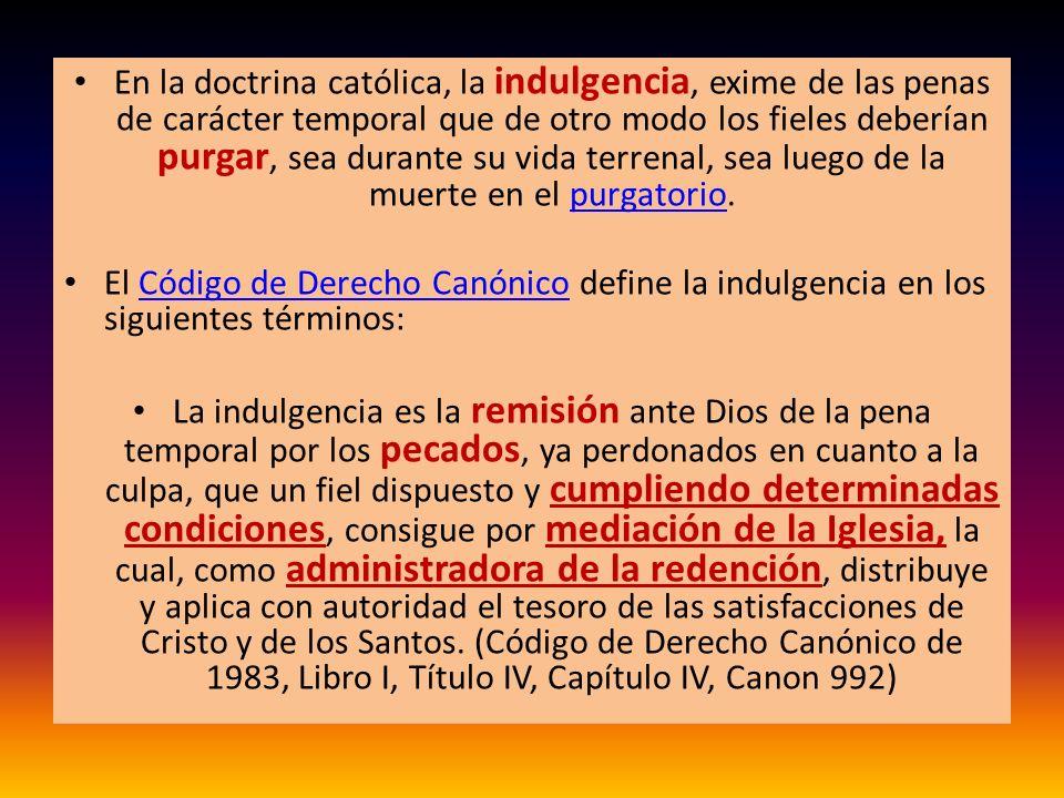 En la doctrina católica, la indulgencia, exime de las penas de carácter temporal que de otro modo los fieles deberían purgar, sea durante su vida terr
