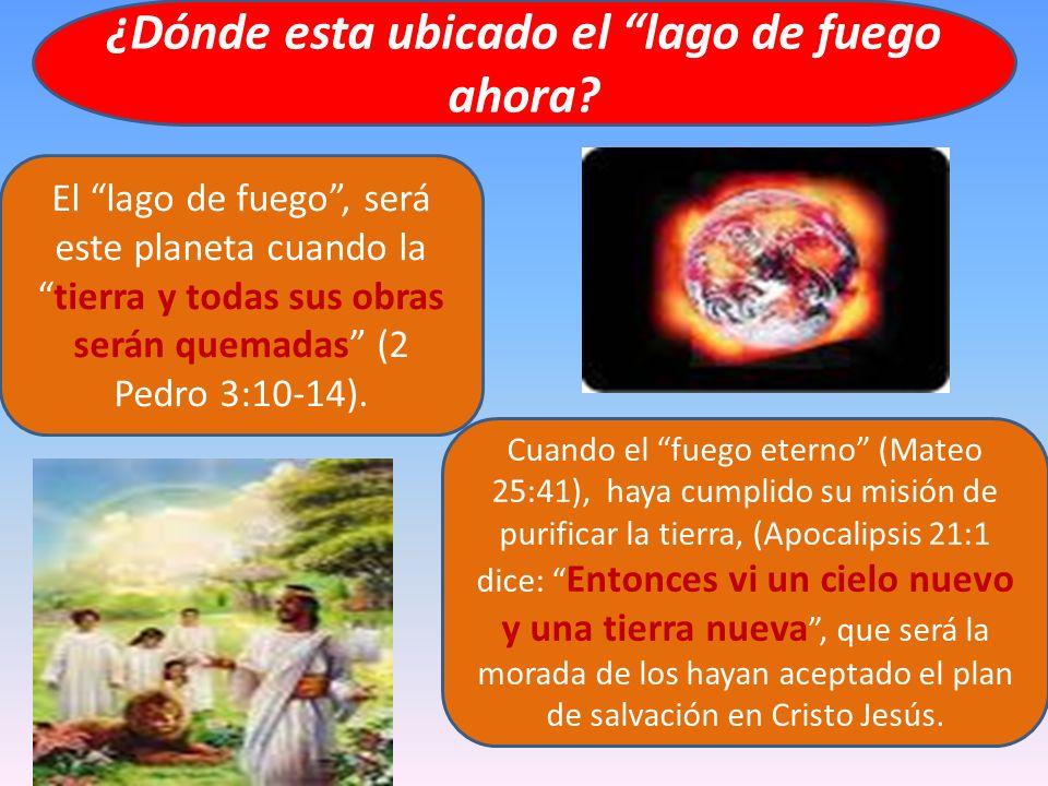 ¿Dónde esta ubicado el lago de fuego ahora? El lago de fuego, será este planeta cuando latierra y todas sus obras serán quemadas (2 Pedro 3:10-14). Cu