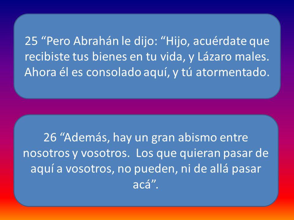 25 Pero Abrahán le dijo: Hijo, acuérdate que recibiste tus bienes en tu vida, y Lázaro males. Ahora él es consolado aquí, y tú atormentado. 26 Además,