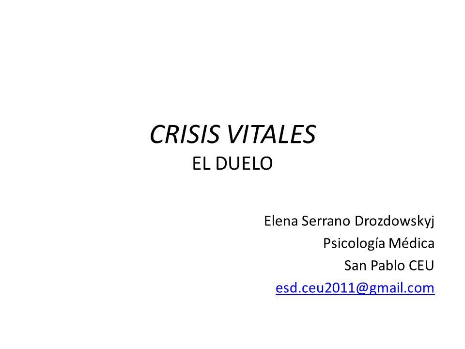 CRISIS VITALES EL DUELO Elena Serrano Drozdowskyj Psicología Médica San Pablo CEU esd.ceu2011@gmail.com