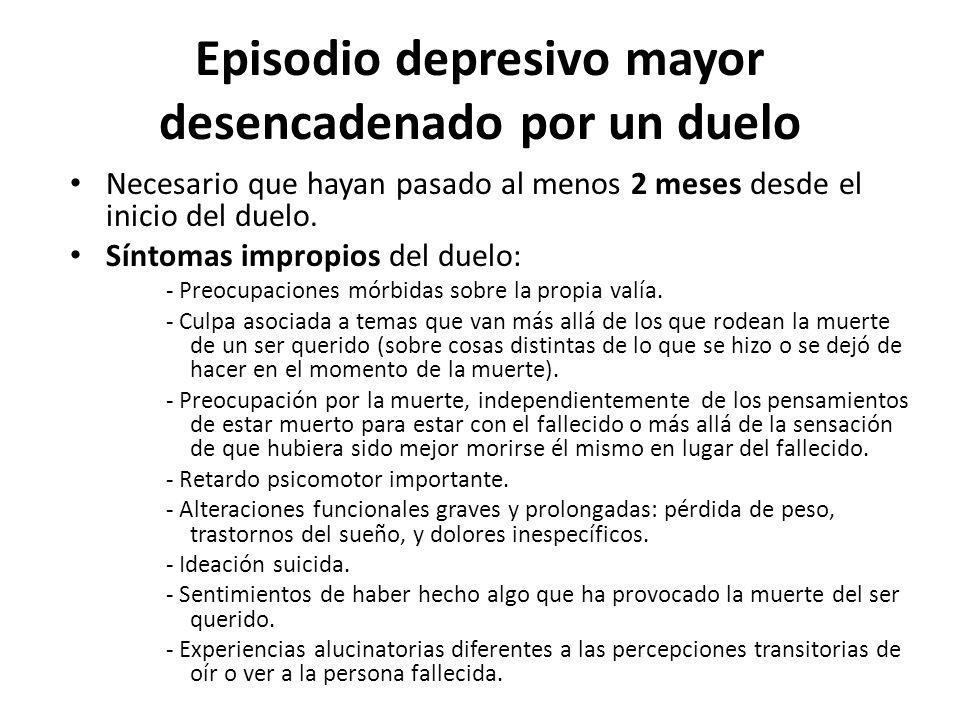 Episodio depresivo mayor desencadenado por un duelo Necesario que hayan pasado al menos 2 meses desde el inicio del duelo. Síntomas impropios del duel
