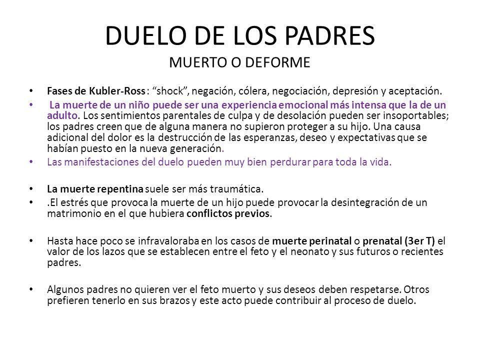DUELO DE LOS PADRES MUERTO O DEFORME Fases de Kubler-Ross : shock, negación, cólera, negociación, depresión y aceptación. La muerte de un niño puede s