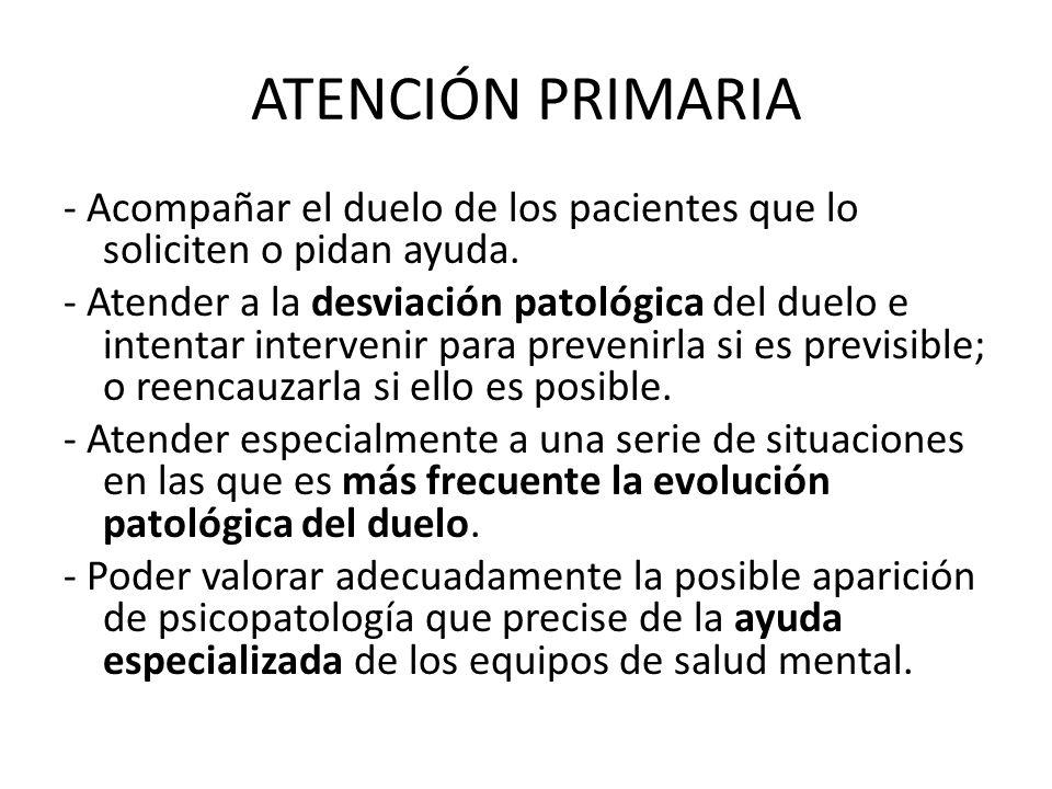 ATENCIÓN PRIMARIA - Acompañar el duelo de los pacientes que lo soliciten o pidan ayuda. - Atender a la desviación patológica del duelo e intentar inte