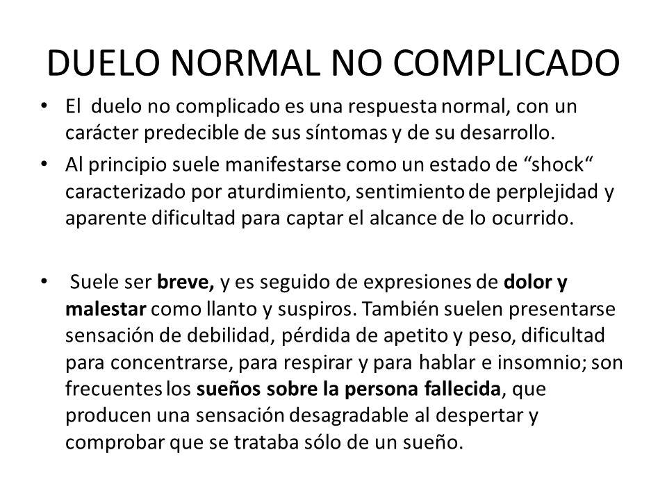 DUELO NORMAL NO COMPLICADO El duelo no complicado es una respuesta normal, con un carácter predecible de sus síntomas y de su desarrollo. Al principio