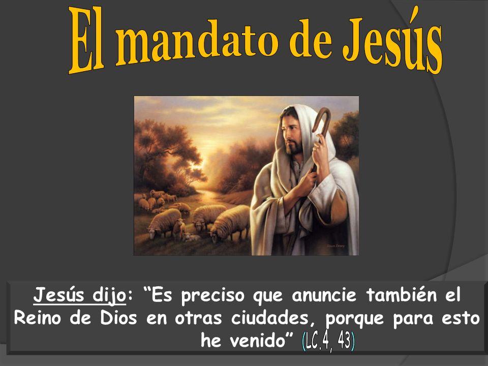Jesús dijo: Es preciso que anuncie también el Reino de Dios en otras ciudades, porque para esto he venido