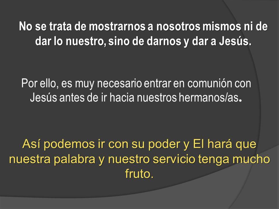No se trata de mostrarnos a nosotros mismos ni de dar lo nuestro, sino de darnos y dar a Jesús. Así podemos ir con su poder y El hará que nuestra pala