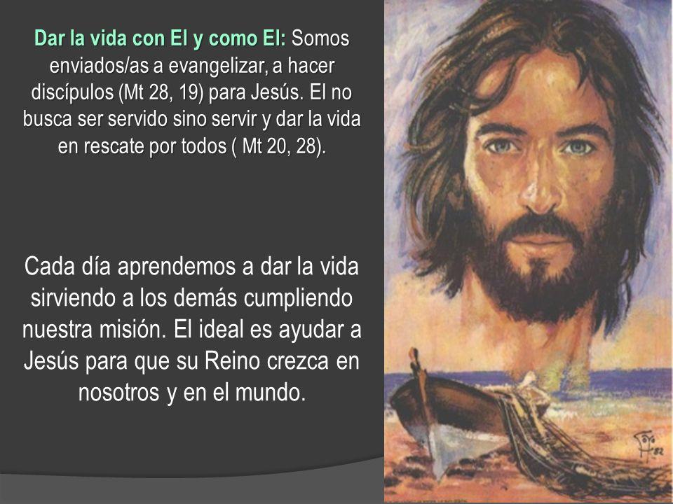 Dar la vida con El y como El: Somos enviados/as a evangelizar, a hacer discípulos (Mt 28, 19) para Jesús. El no busca ser servido sino servir y dar la