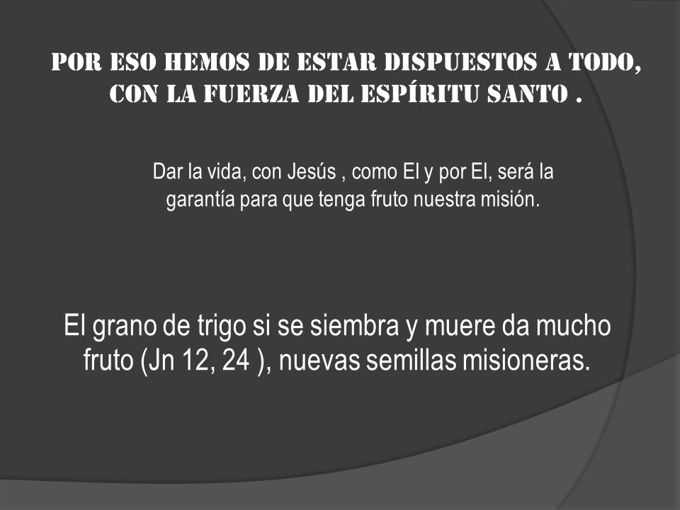 Por eso hemos de estar dispuestos a todo, con la fuerza del Espíritu Santo. El grano de trigo si se siembra y muere da mucho fruto (Jn 12, 24 ), nueva