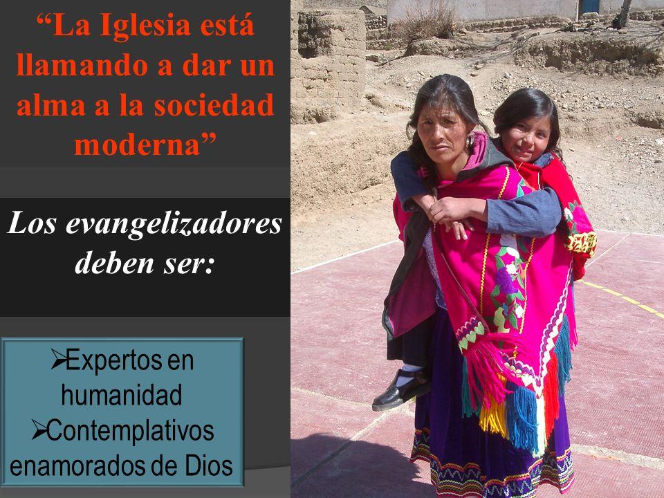 La Iglesia está llamando a dar un alma a la sociedad moderna Los evangelizadores deben ser: Expertos en humanidad Contemplativos enamorados de Dios