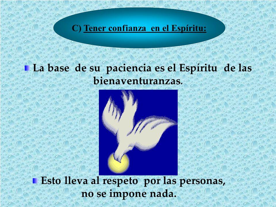 C) Tener confianza en el Espíritu: La base de su paciencia es el Espíritu de las bienaventuranzas. Esto lleva al respeto por las personas, no se impon