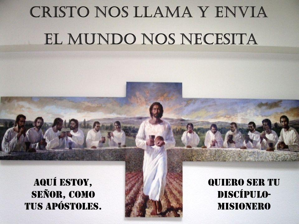 CRISTO NOS LLAMA Y ENVIA el mundo nos necesita Aquí estoy, Señor, como tus Apóstoles. Quiero ser tu discípulo- misionero