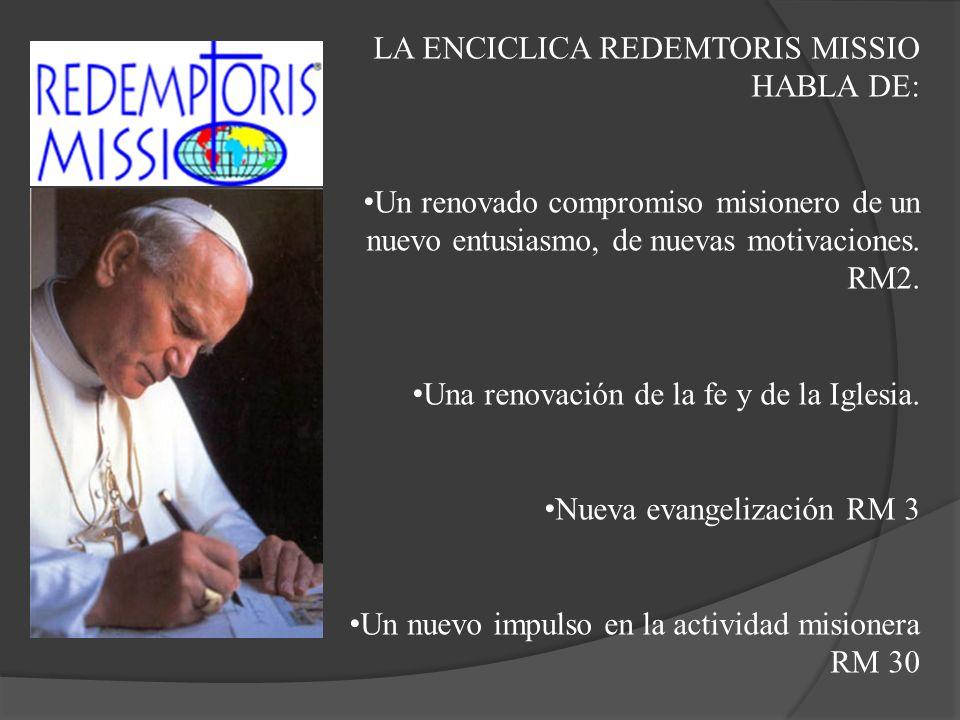 LA ENCICLICA REDEMTORIS MISSIO HABLA DE: Un renovado compromiso misionero de un nuevo entusiasmo, de nuevas motivaciones. RM2. Una renovación de la fe