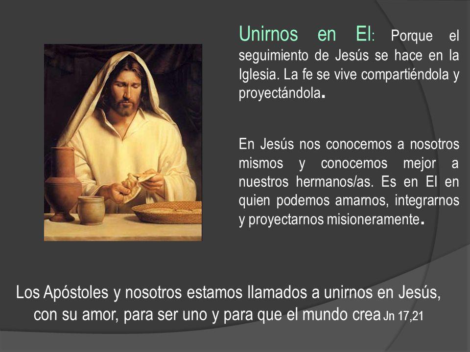 Unirnos en El : Porque el seguimiento de Jesús se hace en la Iglesia. La fe se vive compartiéndola y proyectándola. Los Apóstoles y nosotros estamos l