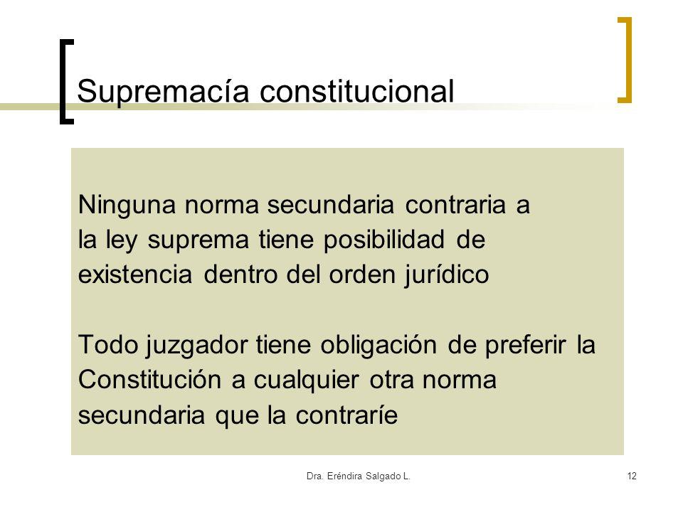 Dra. Eréndira Salgado L.12 Supremacía constitucional Ninguna norma secundaria contraria a la ley suprema tiene posibilidad de existencia dentro del or