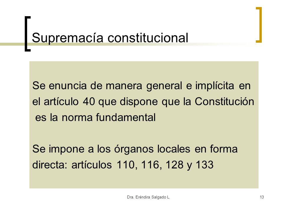 Dra. Eréndira Salgado L.13 Supremacía constitucional Se enuncia de manera general e implícita en el artículo 40 que dispone que la Constitución es la