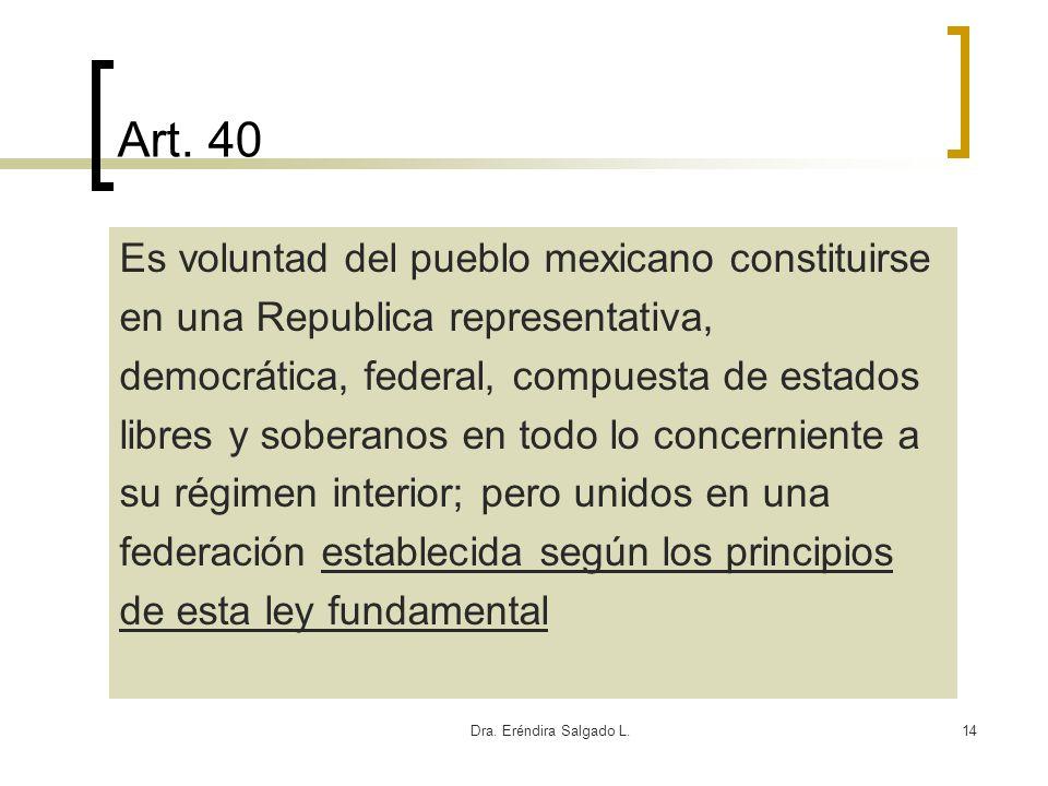 Dra. Eréndira Salgado L.14 Art. 40 Es voluntad del pueblo mexicano constituirse en una Republica representativa, democrática, federal, compuesta de es