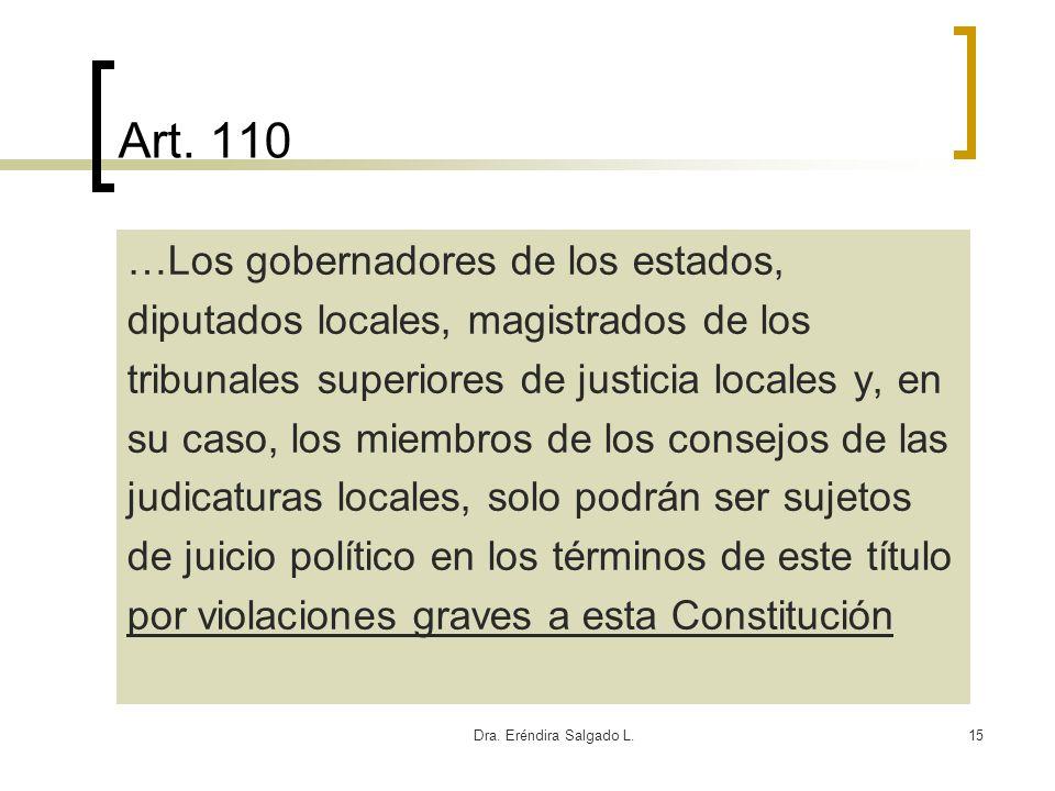 Dra. Eréndira Salgado L.15 Art. 110 …Los gobernadores de los estados, diputados locales, magistrados de los tribunales superiores de justicia locales
