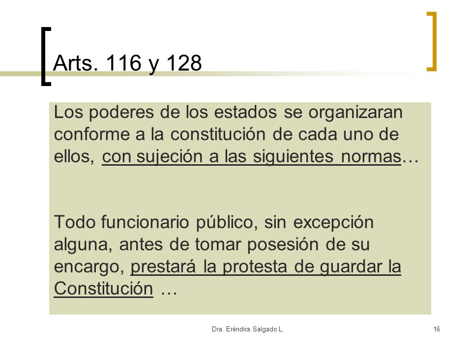Dra. Eréndira Salgado L.16 Arts. 116 y 128 Los poderes de los estados se organizaran conforme a la constitución de cada uno de ellos, con sujeción a l