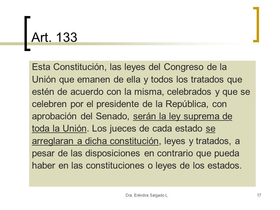 Dra. Eréndira Salgado L.17 Art. 133 Esta Constitución, las leyes del Congreso de la Unión que emanen de ella y todos los tratados que estén de acuerdo