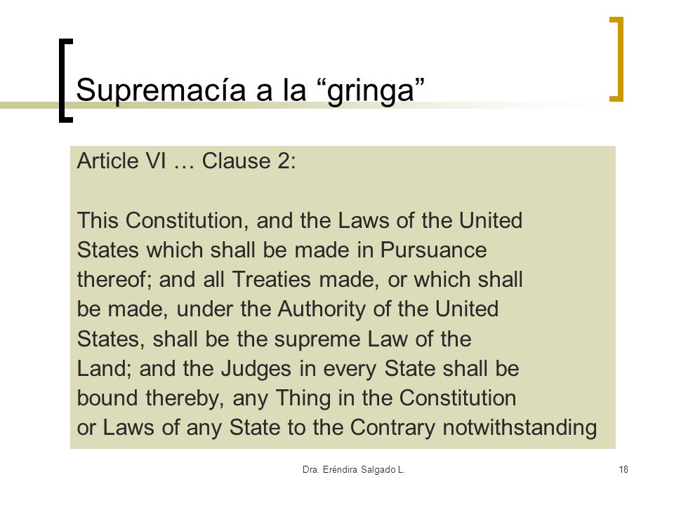 Dra. Eréndira Salgado L.18 Supremacía a la gringa Article VI … Clause 2: This Constitution, and the Laws of the United States which shall be made in P