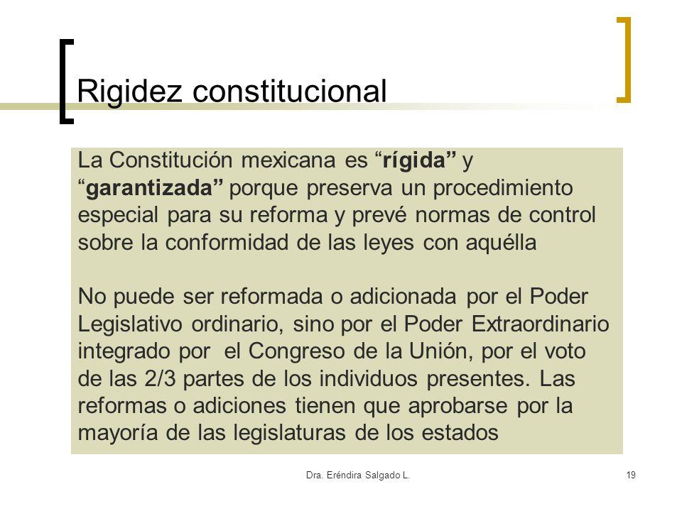 Dra. Eréndira Salgado L.19 Rigidez constitucional La Constitución mexicana es rígida y garantizada porque preserva un procedimiento especial para su r
