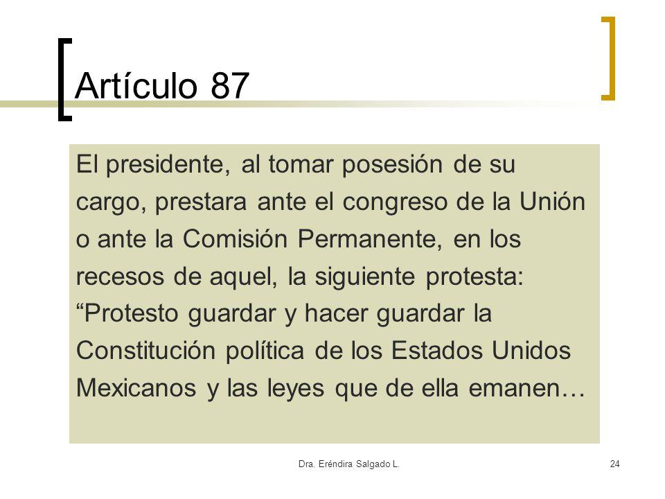 Dra. Eréndira Salgado L.24 Artículo 87 El presidente, al tomar posesión de su cargo, prestara ante el congreso de la Unión o ante la Comisión Permanen