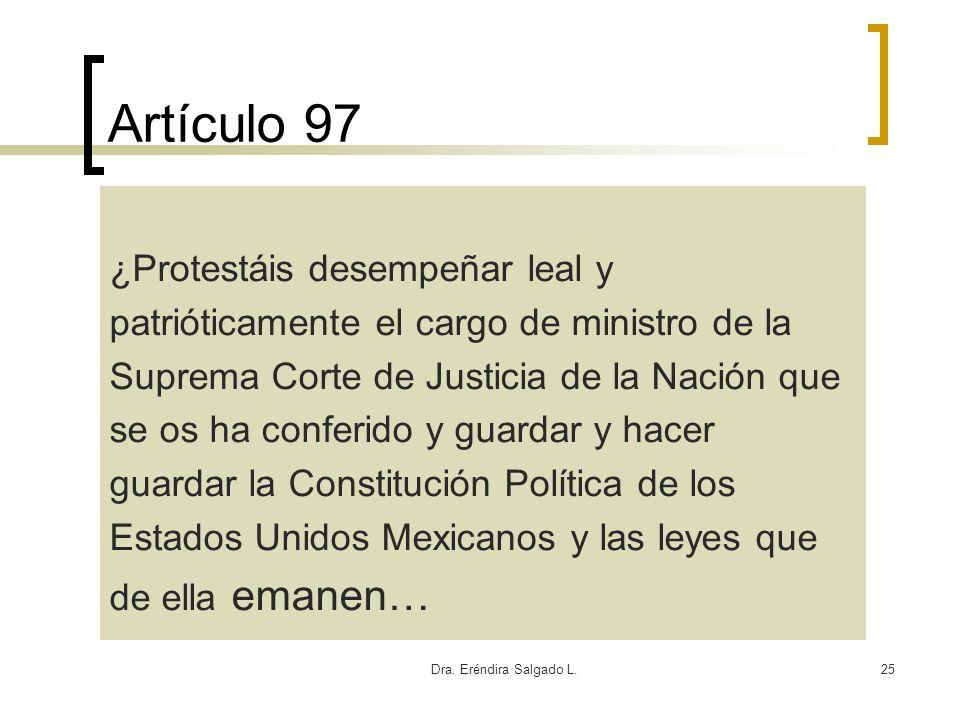 Dra. Eréndira Salgado L.25 Artículo 97 ¿Protestáis desempeñar leal y patrióticamente el cargo de ministro de la Suprema Corte de Justicia de la Nación
