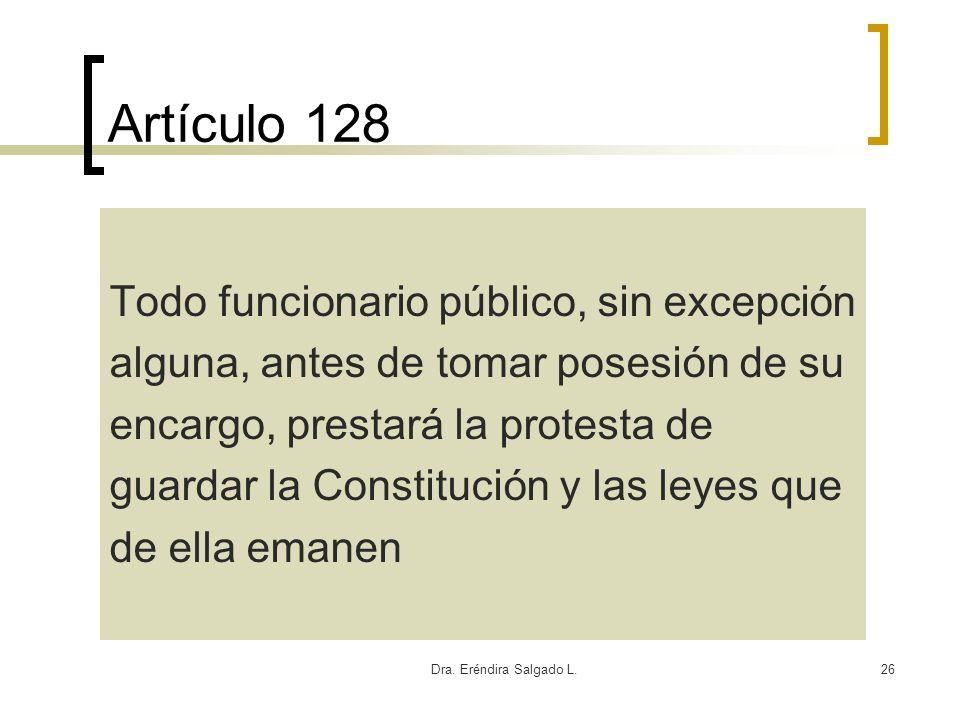 Dra. Eréndira Salgado L.26 Artículo 128 Todo funcionario público, sin excepción alguna, antes de tomar posesión de su encargo, prestará la protesta de