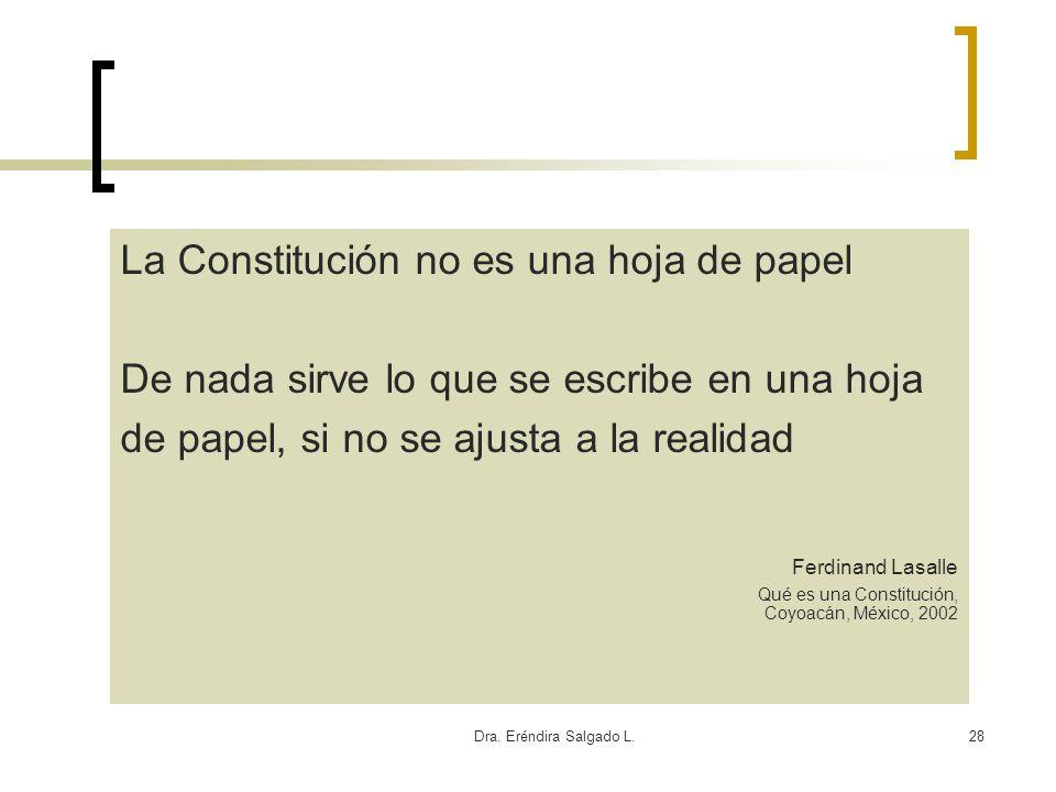 Dra. Eréndira Salgado L.28 La Constitución no es una hoja de papel De nada sirve lo que se escribe en una hoja de papel, si no se ajusta a la realidad