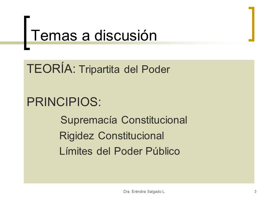 Dra. Eréndira Salgado L.3 Temas a discusión TEORÍA: Tripartita del Poder PRINCIPIOS: Supremacía Constitucional Rigidez Constitucional Límites del Pode