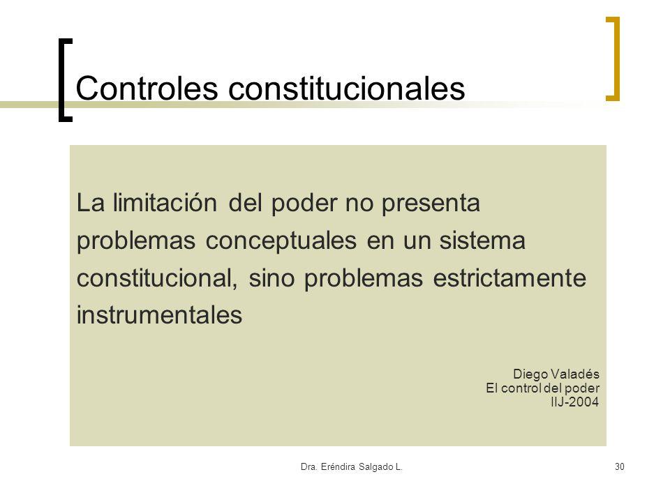 Dra. Eréndira Salgado L.30 Controles constitucionales La limitación del poder no presenta problemas conceptuales en un sistema constitucional, sino pr