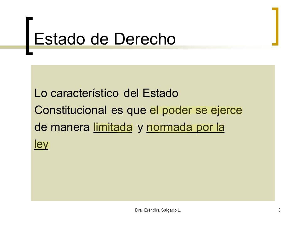 Dra. Eréndira Salgado L.8 Estado de Derecho Lo característico del Estado Constitucional es que el poder se ejerce de manera limitada y normada por la