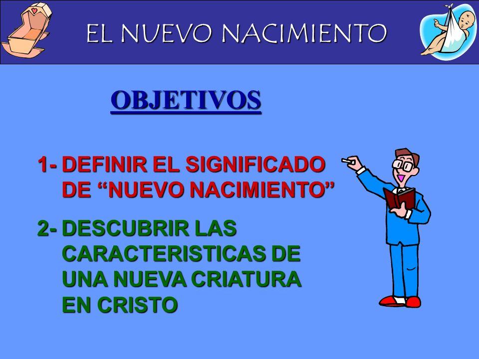 EL NUEVO NACIMIENTO OBJETIVOS 1-DEFINIR EL SIGNIFICADO DE NUEVO NACIMIENTO 2-DESCUBRIR LAS CARACTERISTICAS DE UNA NUEVA CRIATURA EN CRISTO