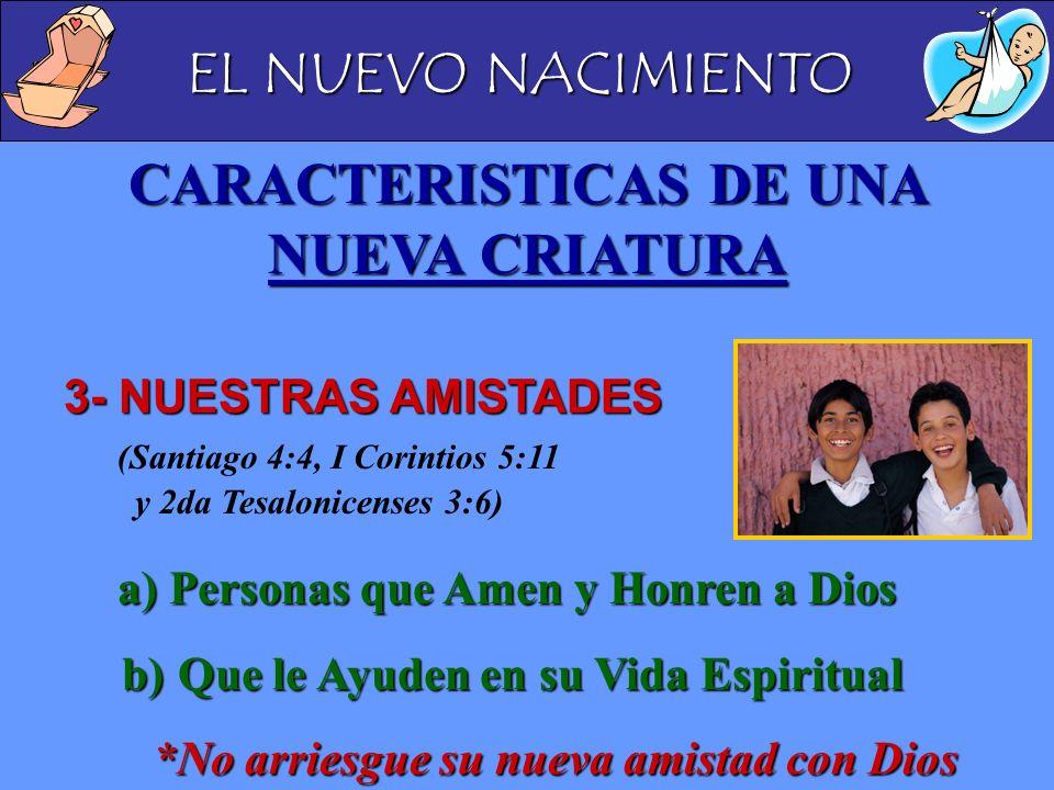 EL NUEVO NACIMIENTO CARACTERISTICAS DE UNA NUEVA CRIATURA 3- NUESTRAS AMISTADES 3- NUESTRAS AMISTADES (Santiago 4:4, I Corintios 5:11 y 2da Tesalonice