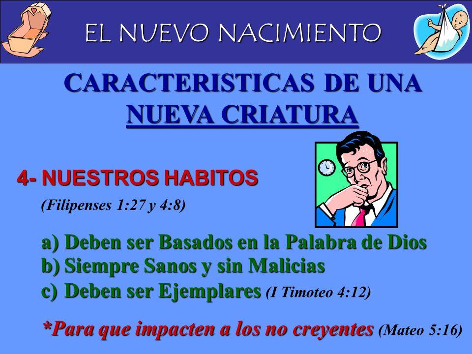 EL NUEVO NACIMIENTO CARACTERISTICAS DE UNA NUEVA CRIATURA 4- NUESTROS HABITOS 4- NUESTROS HABITOS (Filipenses 1:27 y 4:8) a)Deben ser Basados en la Pa