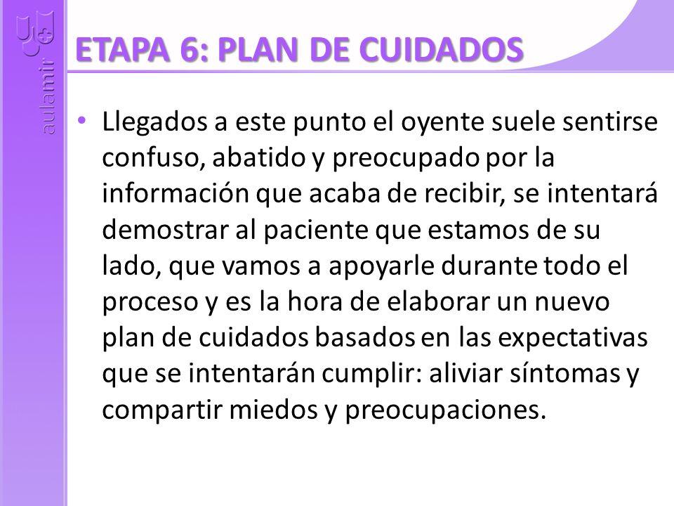 ETAPA 6: PLAN DE CUIDADOS Llegados a este punto el oyente suele sentirse confuso, abatido y preocupado por la información que acaba de recibir, se int