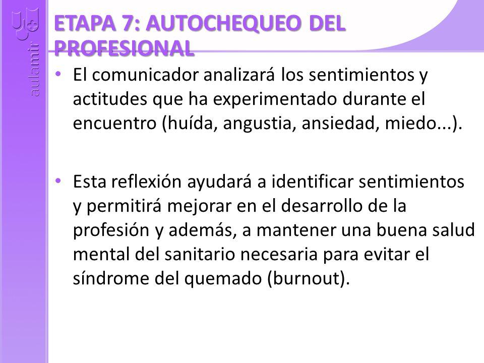 ETAPA 7: AUTOCHEQUEO DEL PROFESIONAL El comunicador analizará los sentimientos y actitudes que ha experimentado durante el encuentro (huída, angustia,