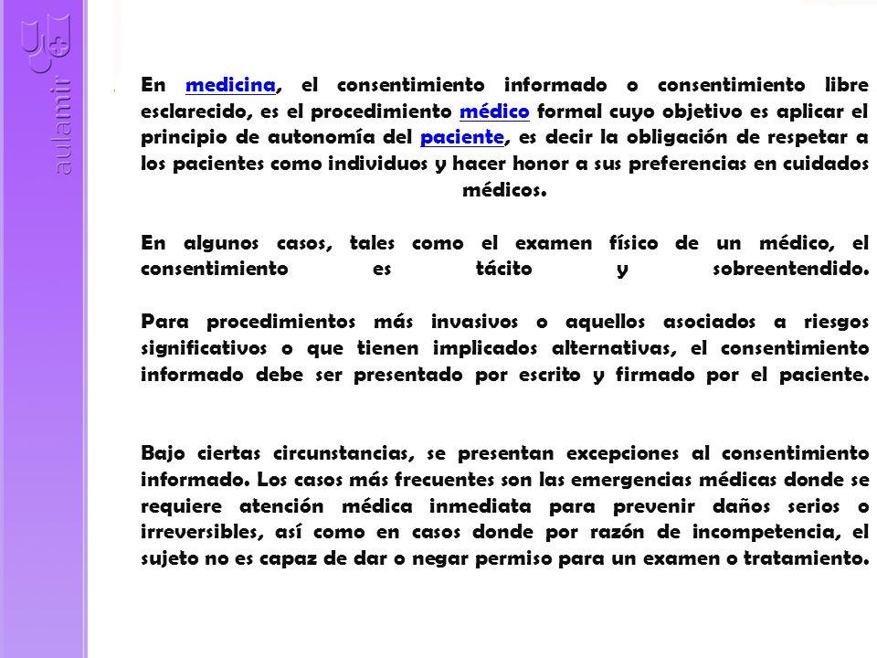 En medicina, el consentimiento informado o consentimiento libre esclarecido, es el procedimiento médico formal cuyo objetivo es aplicar el principio d