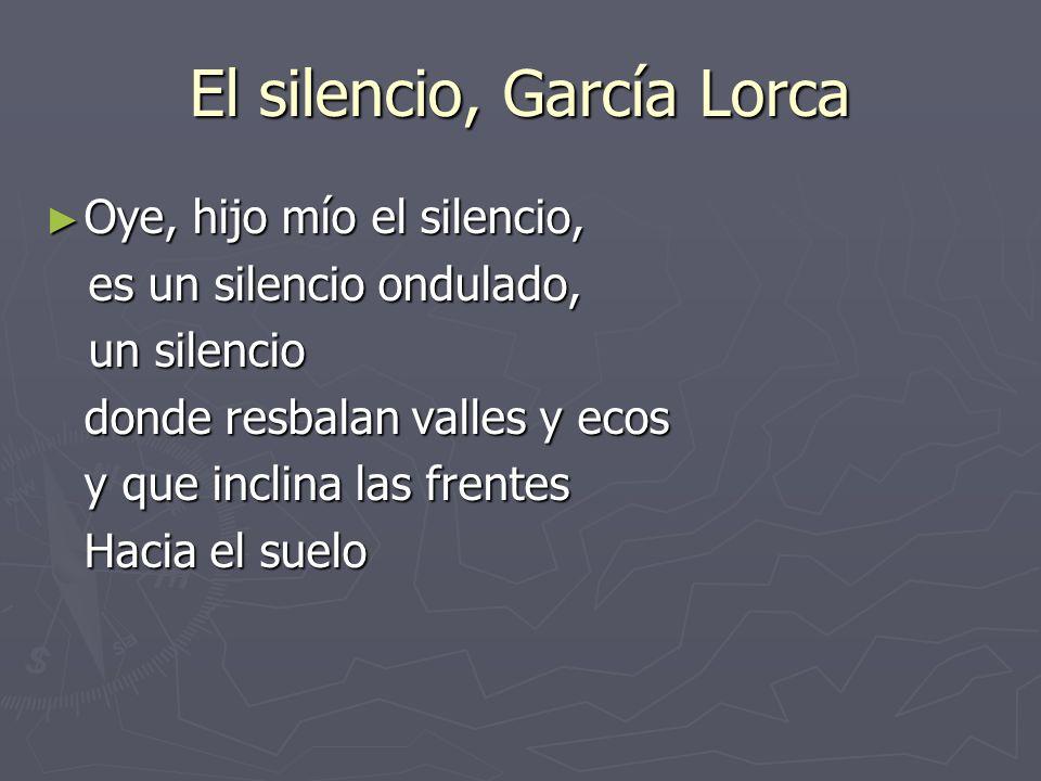 El silencio, García Lorca Oye, hijo mío el silencio, Oye, hijo mío el silencio, es un silencio ondulado, es un silencio ondulado, un silencio un silen