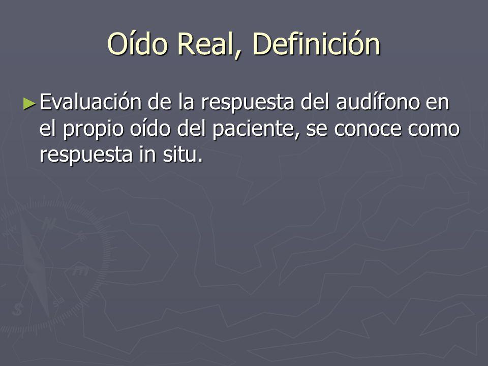 Oído Real, Definición Evaluación de la respuesta del audífono en el propio oído del paciente, se conoce como respuesta in situ. Evaluación de la respu