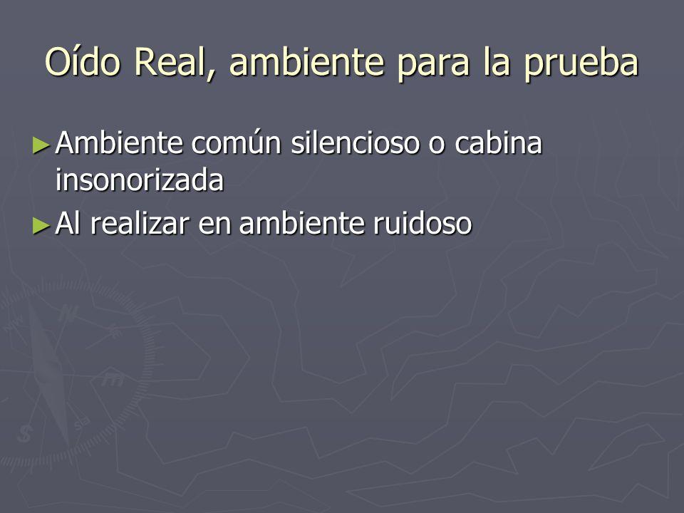 Oído Real, ambiente para la prueba Ambiente común silencioso o cabina insonorizada Ambiente común silencioso o cabina insonorizada Al realizar en ambi