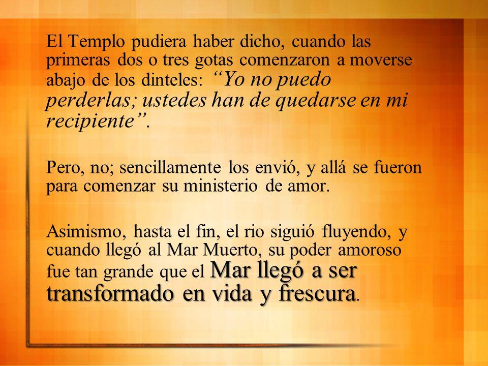 El Templo pudiera haber dicho, cuando las primeras dos o tres gotas comenzaron a moverse abajo de los dinteles: Yo no puedo perderlas; ustedes han de
