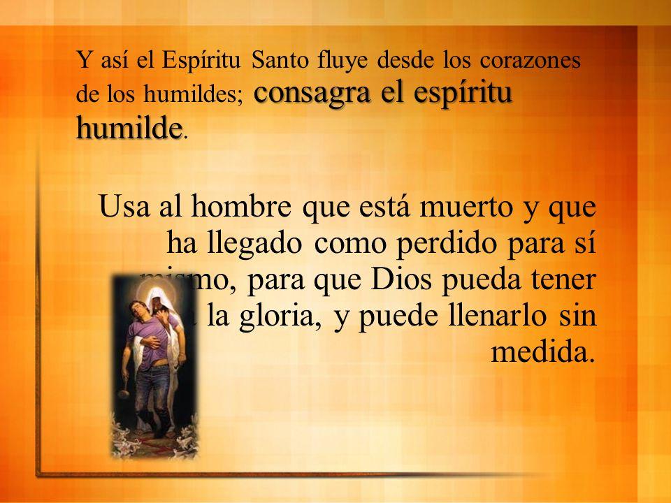 consagra el espíritu humilde Y así el Espíritu Santo fluye desde los corazones de los humildes; consagra el espíritu humilde. Usa al hombre que está m