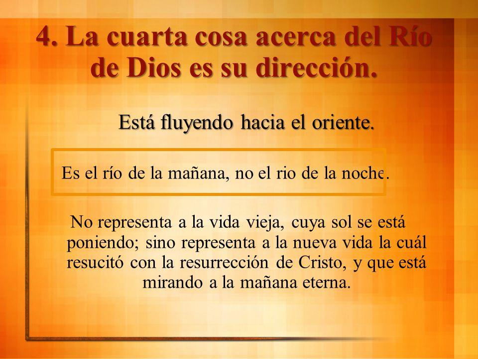4. La cuarta cosa acerca del Río de Dios es su dirección. Está fluyendo hacia el oriente. Es el río de la mañana, no el rio de la noche. No representa