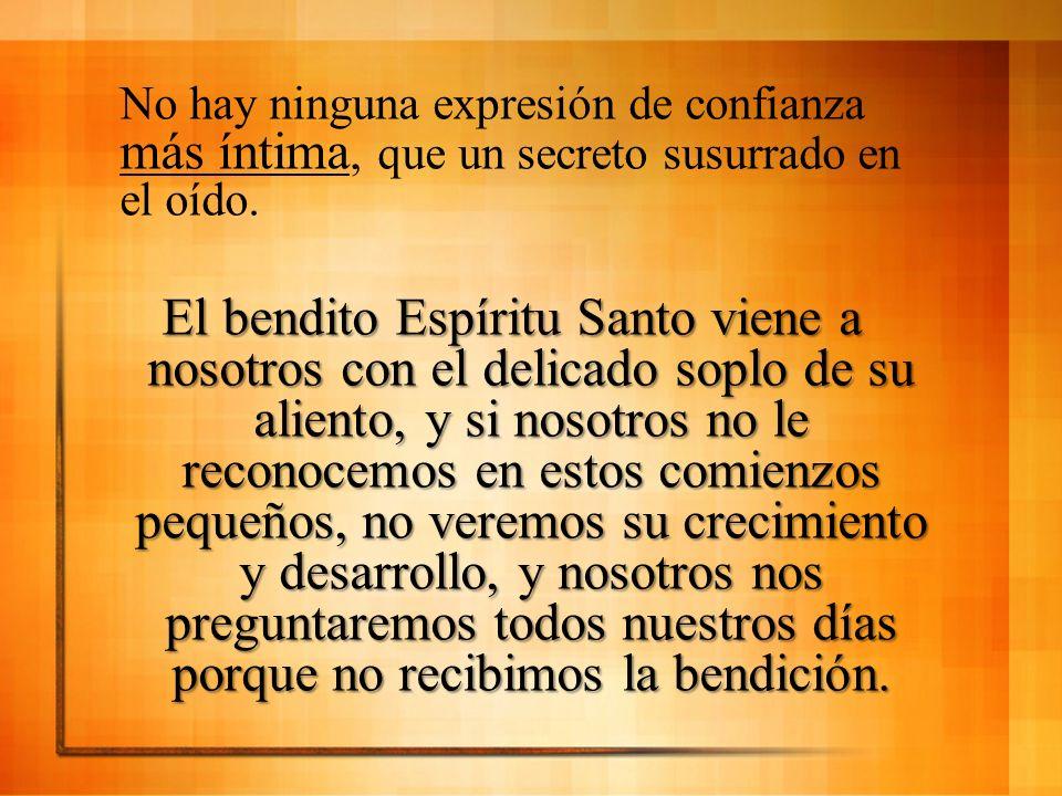 No hay ninguna expresión de confianza más íntima, que un secreto susurrado en el oído. El bendito Espíritu Santo viene a nosotros con el delicado sopl
