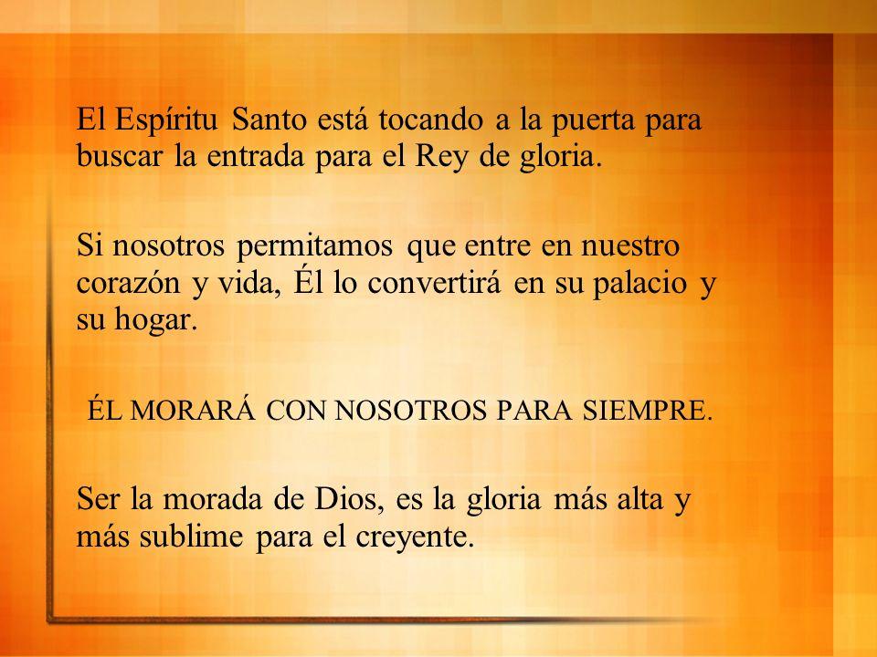 El Espíritu Santo está tocando a la puerta para buscar la entrada para el Rey de gloria. Si nosotros permitamos que entre en nuestro corazón y vida, É