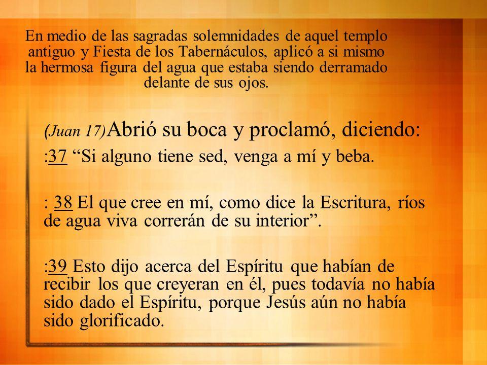(Juan 17) Abrió su boca y proclamó, diciendo: :37 Si alguno tiene sed, venga a mí y beba. : 38 El que cree en mí, como dice la Escritura, ríos de agua